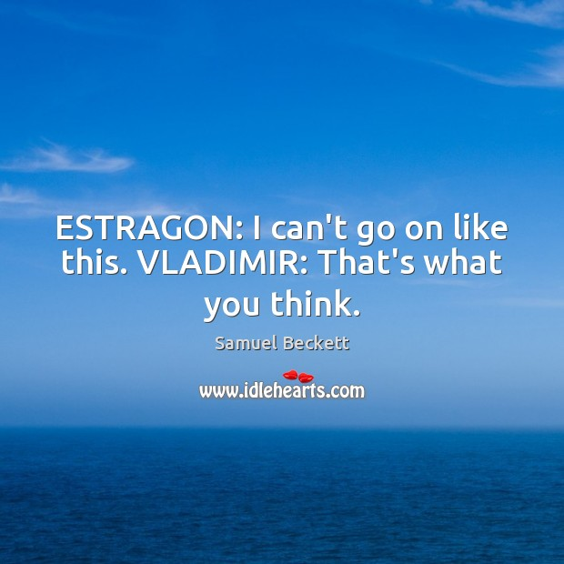 ESTRAGON: I can't go on like this. VLADIMIR: That's what you think. Samuel Beckett Picture Quote
