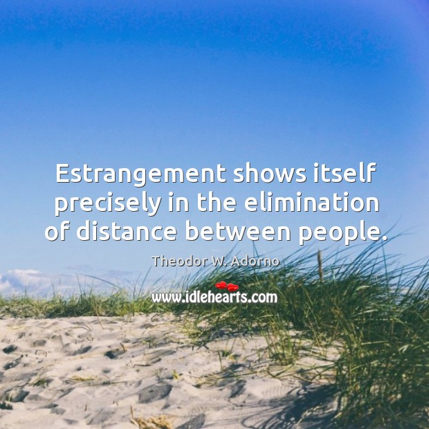 Estrangement shows itself precisely in the elimination of distance between people. Theodor W. Adorno Picture Quote