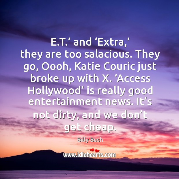 Image, E.t.' and 'extra,' they are too salacious. They go, oooh, katie couric just broke up with x.