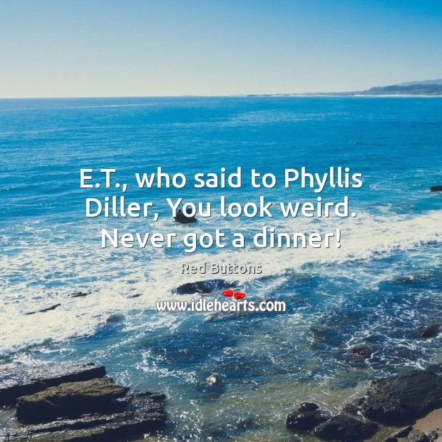 E.T., who said to Phyllis Diller, You look weird. Never got a dinner! Red Buttons Picture Quote