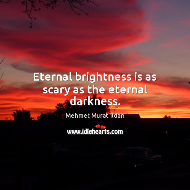 Image, Eternal brightness is as scary as the eternal darkness.