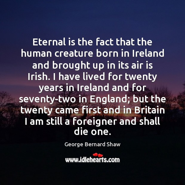 Eternal is the fact that the human creature born in Ireland and George Bernard Shaw Picture Quote