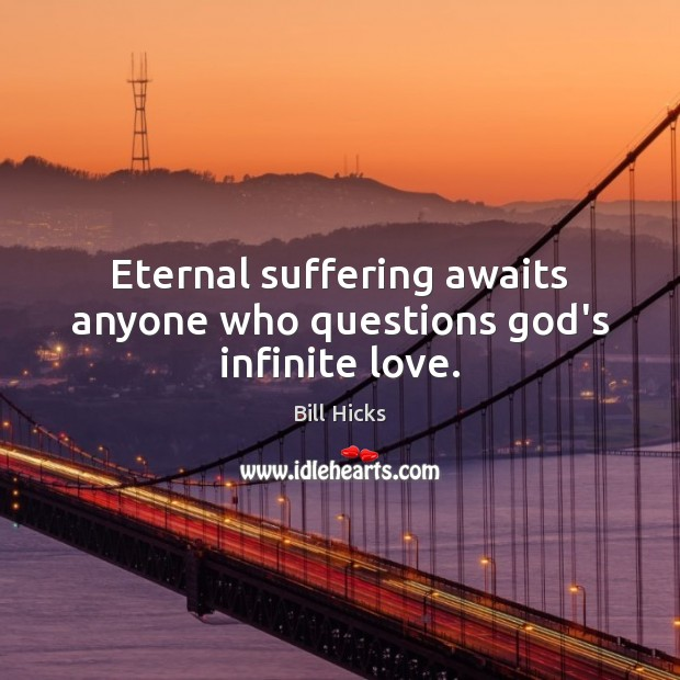Eternal suffering awaits anyone who questions God's infinite love. Image