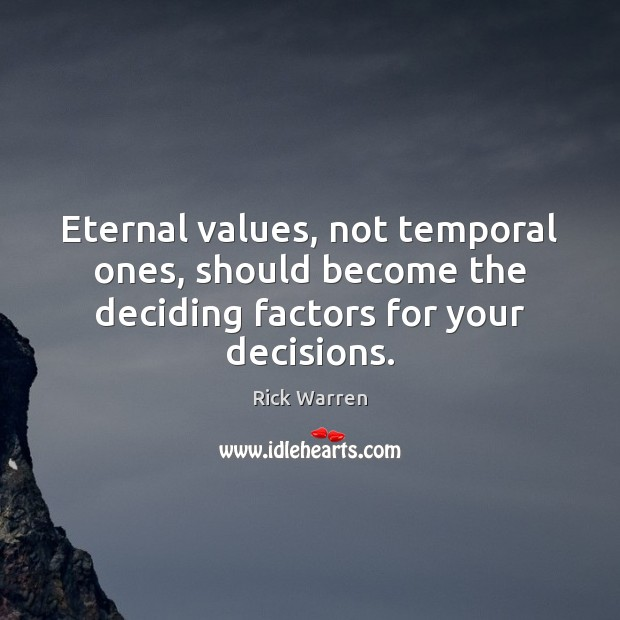 Eternal values, not temporal ones, should become the deciding factors for your decisions. Image