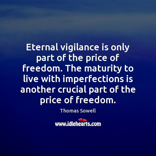 Eternal vigilance is only part of the price of freedom. The maturity Thomas Sowell Picture Quote
