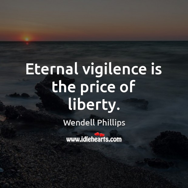 Eternal vigilence is the price of liberty. Wendell Phillips Picture Quote