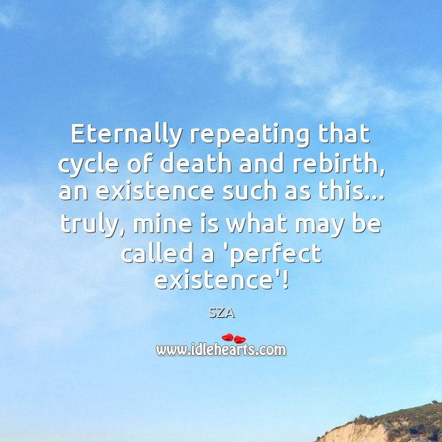 Eternally repeating that cycle of death and rebirth, an existence such as Image