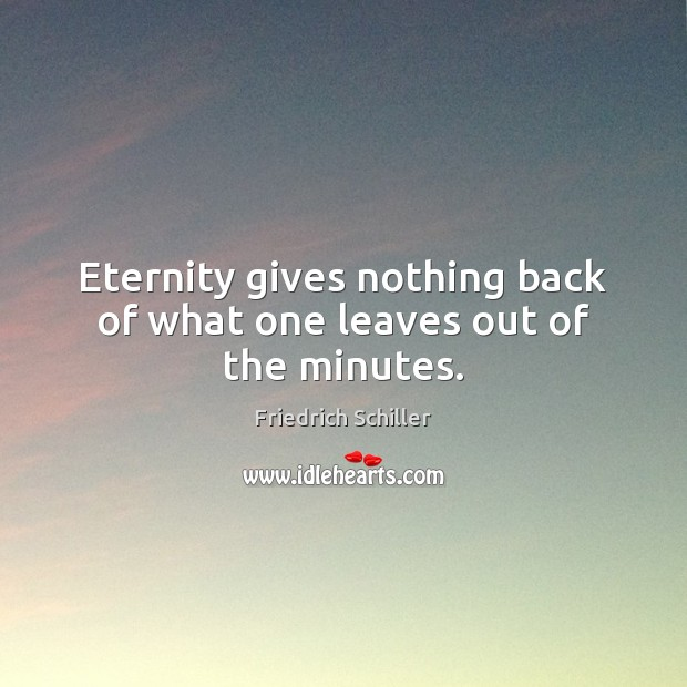 Eternity gives nothing back of what one leaves out of the minutes. Image