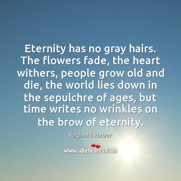 Image, Eternity has no gray hairs. The flowers fade, the heart withers, people