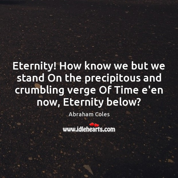 Eternity! How know we but we stand On the precipitous and crumbling Image