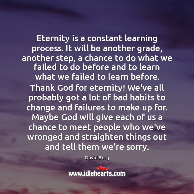 Eternity is a constant learning process. It will be another grade, another David Berg Picture Quote