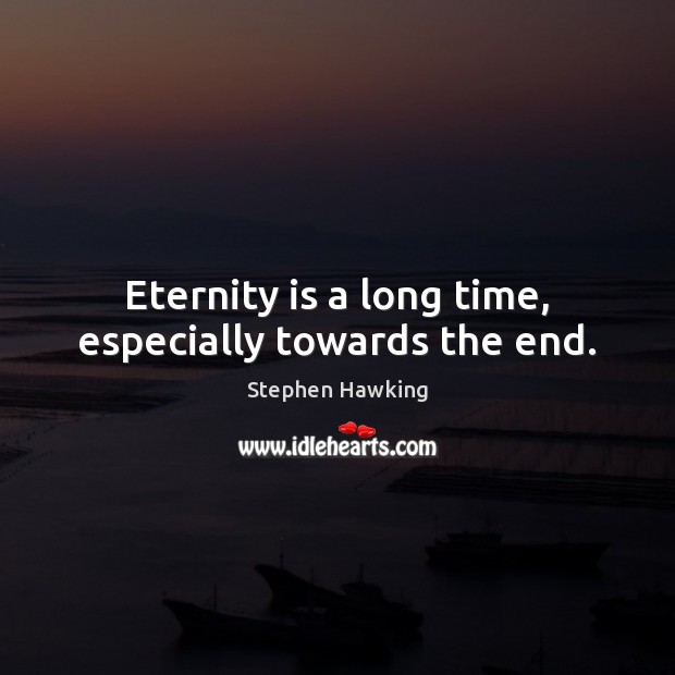 Eternity is a long time, especially towards the end. Stephen Hawking Picture Quote