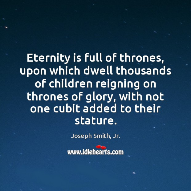 Eternity is full of thrones, upon which dwell thousands of children reigning Joseph Smith, Jr. Picture Quote