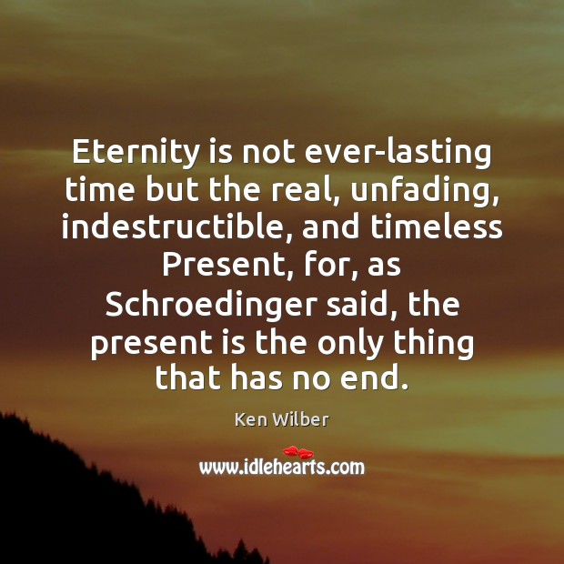 Eternity is not ever-lasting time but the real, unfading, indestructible, and timeless Ken Wilber Picture Quote