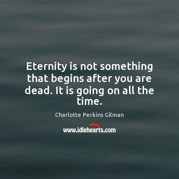 Image, Eternity is not something that begins after you are dead. It is going on all the time.