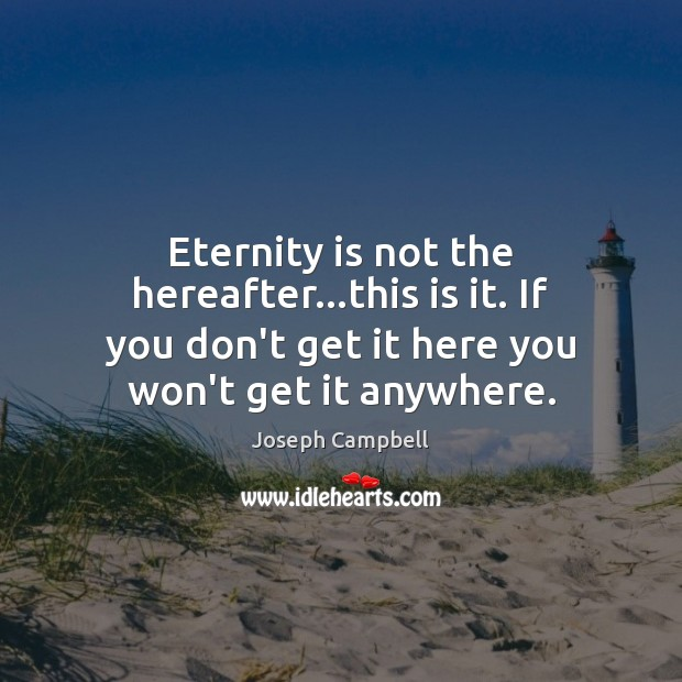 Eternity is not the hereafter…this is it. If you don't get Joseph Campbell Picture Quote