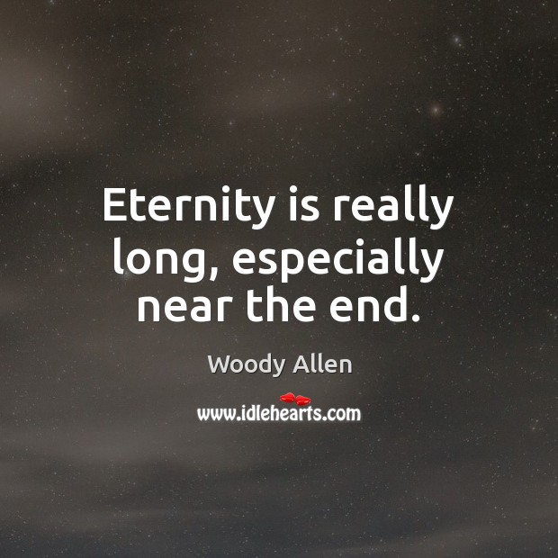 Eternity is really long, especially near the end. Woody Allen Picture Quote