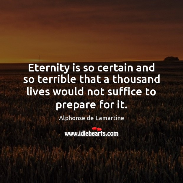 Eternity is so certain and so terrible that a thousand lives would Alphonse de Lamartine Picture Quote