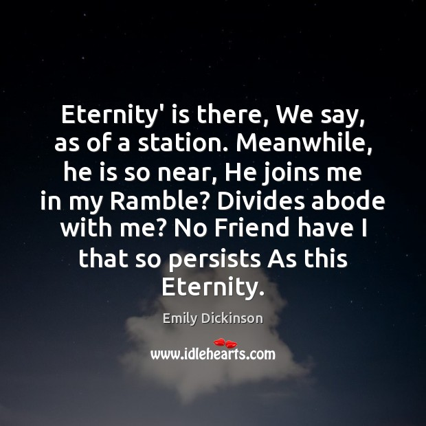 Eternity' is there, We say, as of a station. Meanwhile, he is Emily Dickinson Picture Quote