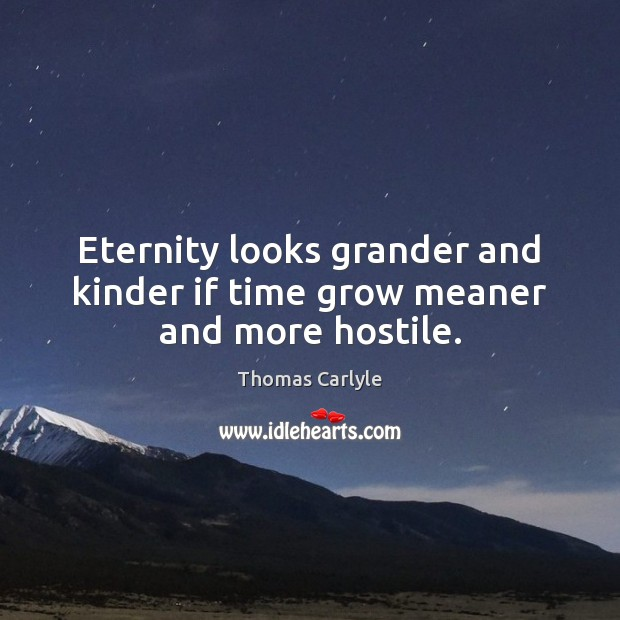 Eternity looks grander and kinder if time grow meaner and more hostile. Image
