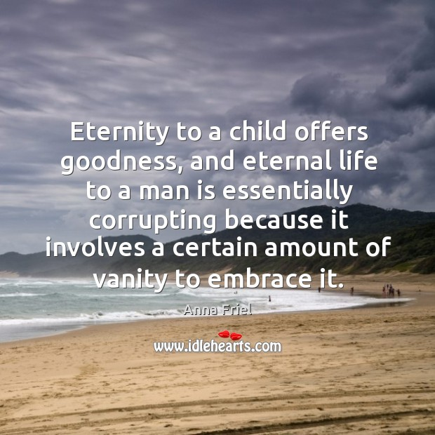 Eternity to a child offers goodness, and eternal life to a man Anna Friel Picture Quote