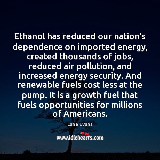 Image, Ethanol has reduced our nation's dependence on imported energy, created thousands of