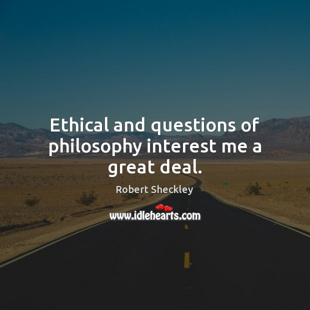 Ethical and questions of philosophy interest me a great deal. Robert Sheckley Picture Quote