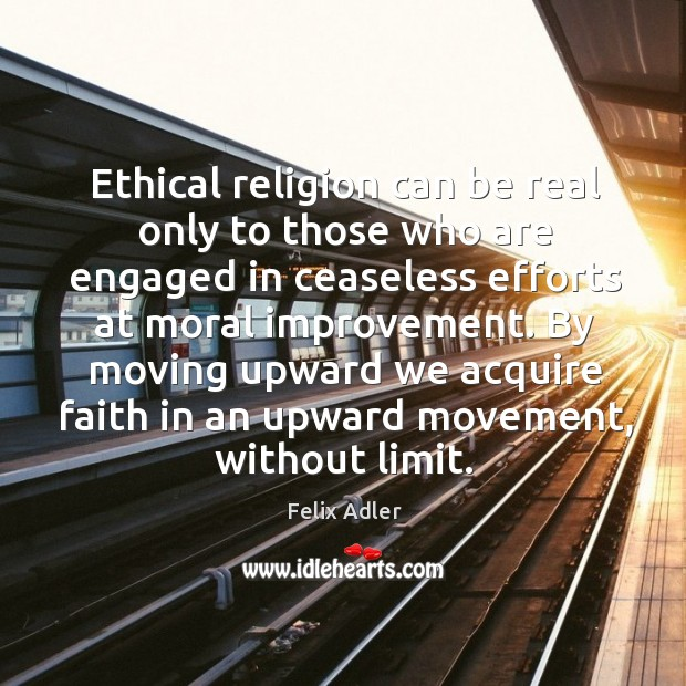 Ethical religion can be real only to those who are engaged in ceaseless efforts at moral improvement. Felix Adler Picture Quote