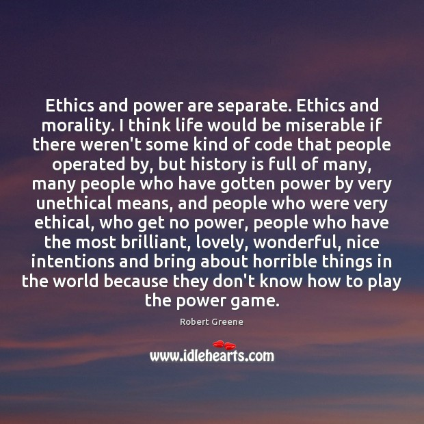 Ethics and power are separate. Ethics and morality. I think life would Image