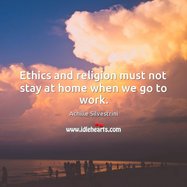 Image, Ethics and religion must not stay at home when we go to work.
