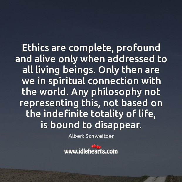 Ethics are complete, profound and alive only when addressed to all living Image