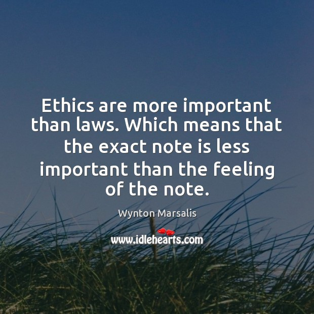 Ethics are more important than laws. Which means that the exact note Wynton Marsalis Picture Quote
