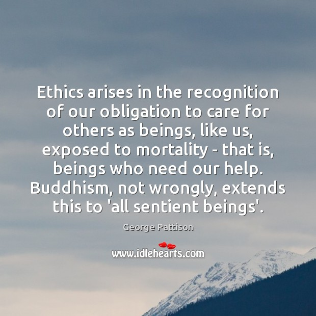 Ethics arises in the recognition of our obligation to care for others George Pattison Picture Quote