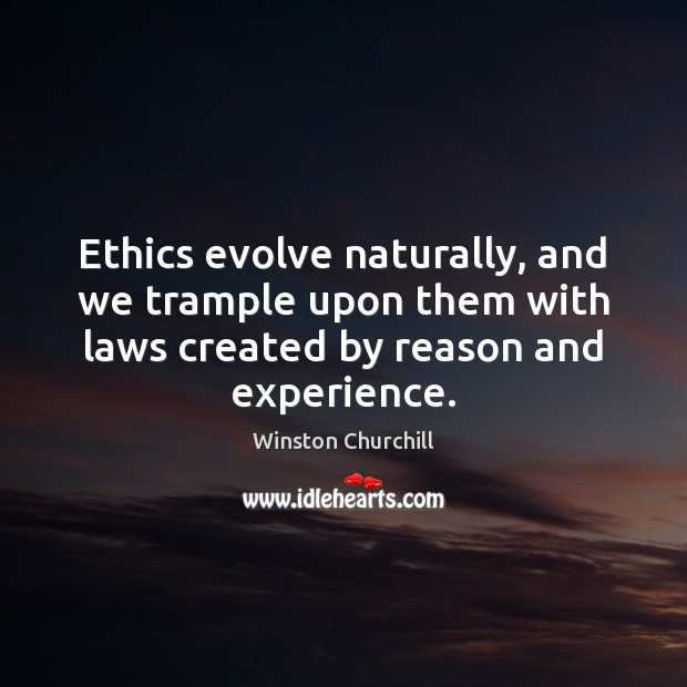 Ethics evolve naturally, and we trample upon them with laws created by Image