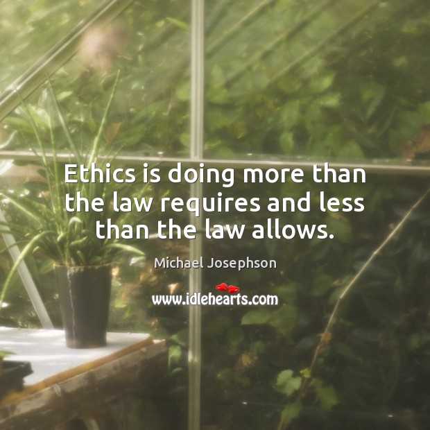 Ethics is doing more than the law requires and less than the law allows. Michael Josephson Picture Quote