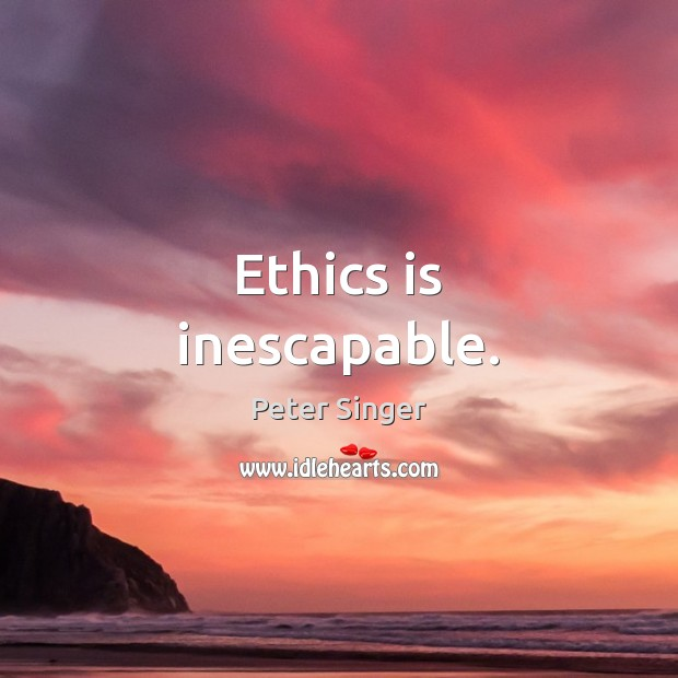 Ethics is inescapable. Peter Singer Picture Quote