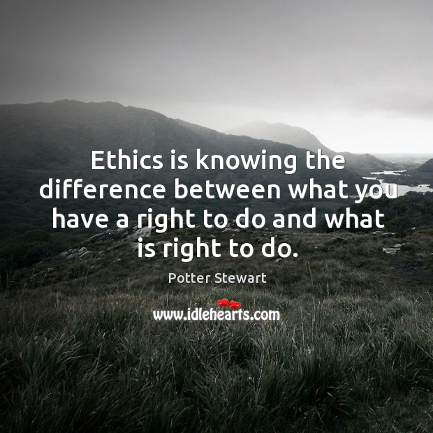 Ethics is knowing the difference between what you have a right to do and what is right to do. Potter Stewart Picture Quote