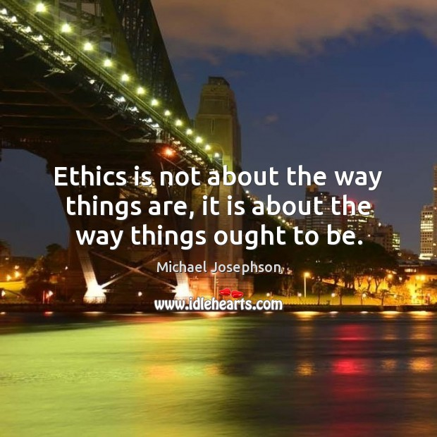 Image, Ethics is not about the way things are, it is about the way things ought to be.