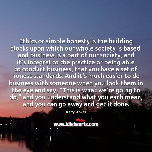 Ethics or simple honesty is the building blocks upon which our whole Image