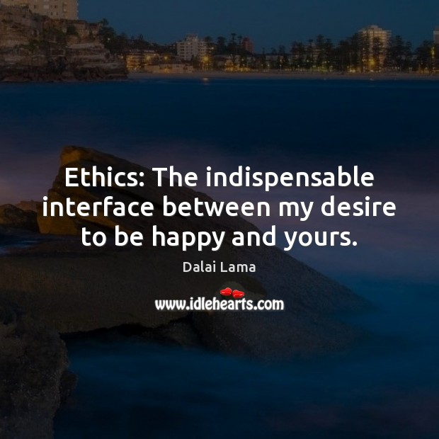 Ethics: The indispensable interface between my desire to be happy and yours. Image