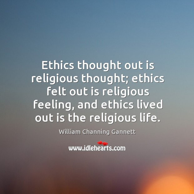 Ethics thought out is religious thought; ethics felt out is religious feeling, and ethics lived out is the religious life. Image