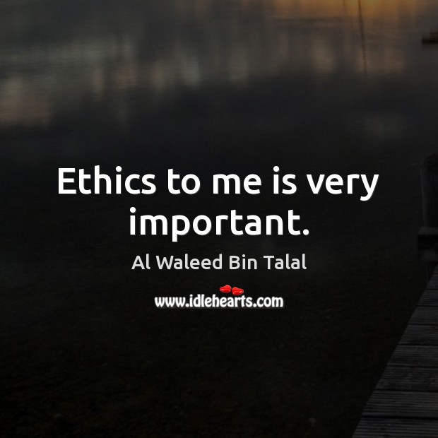 Ethics to me is very important. Al Waleed Bin Talal Picture Quote