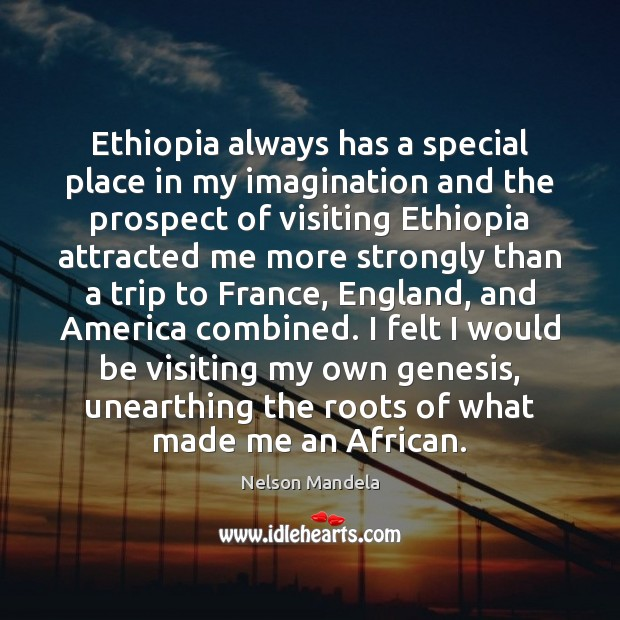 Ethiopia always has a special place in my imagination and the prospect Nelson Mandela Picture Quote