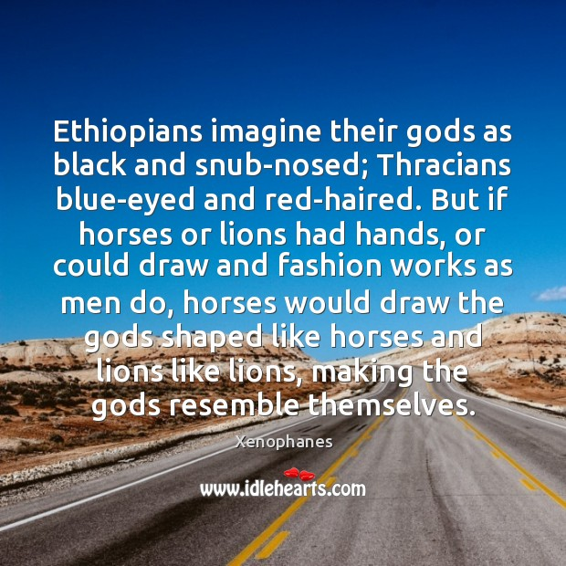 Ethiopians imagine their Gods as black and snub-nosed; Thracians blue-eyed and red-haired. Image