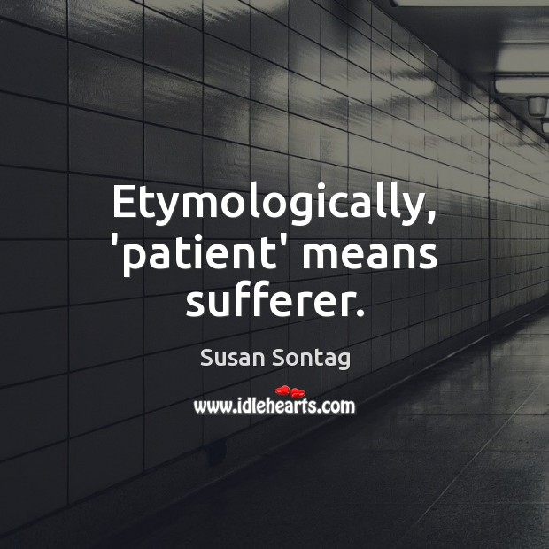 Etymologically, 'patient' means sufferer. Susan Sontag Picture Quote