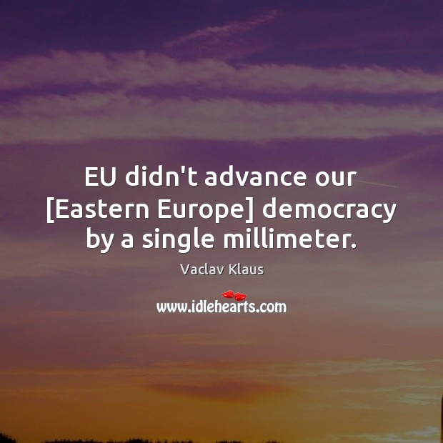 EU didn't advance our [Eastern Europe] democracy by a single millimeter. Image