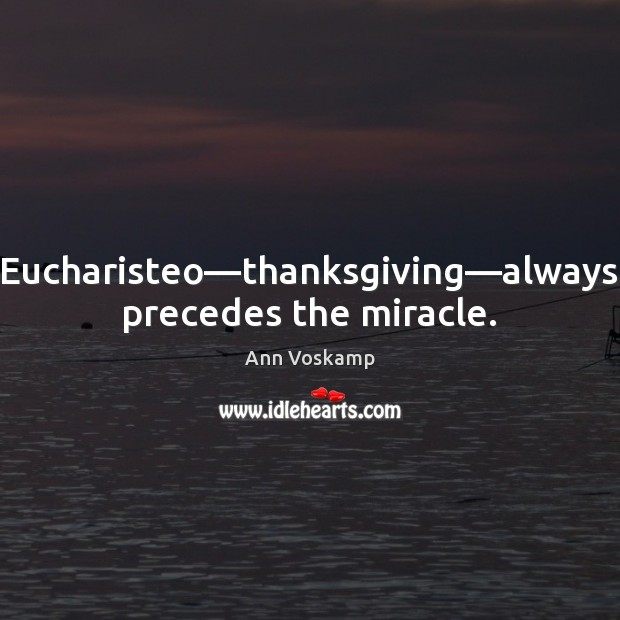 Image, Eucharisteo—thanksgiving—always precedes the miracle.