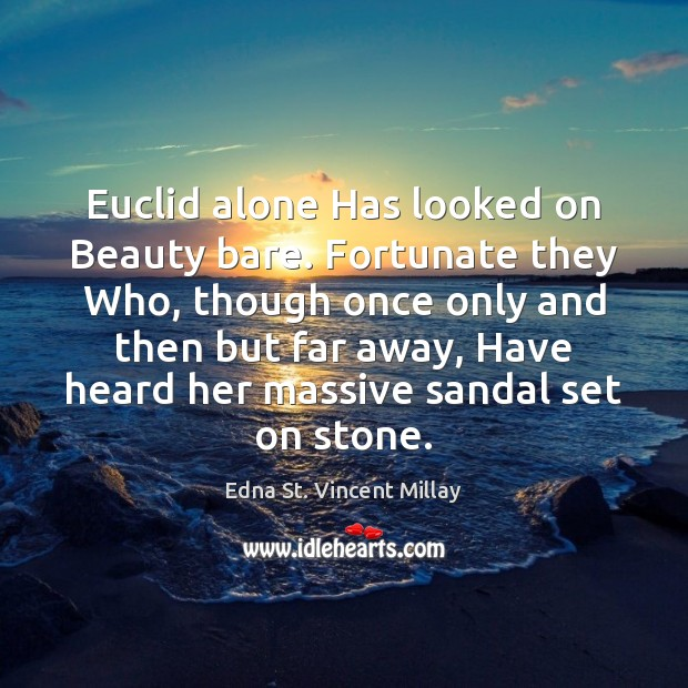 Euclid alone Has looked on Beauty bare. Fortunate they Who, though once Edna St. Vincent Millay Picture Quote