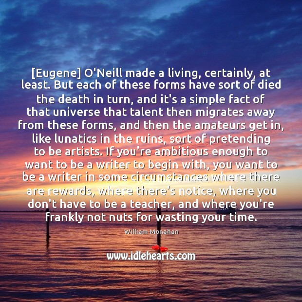 [Eugene] O'Neill made a living, certainly, at least. But each of these William Monahan Picture Quote