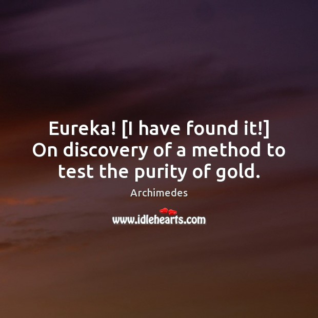 Image, Eureka! [I have found it!] On discovery of a method to test the purity of gold.